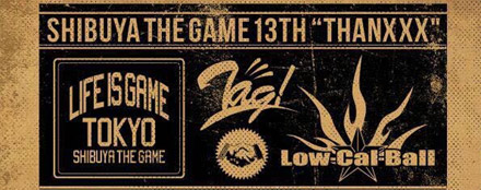 "SHIBUYA THE GAME 13TH ""THANXXX"" ☆ LIFE IS GAME × Low-Cal-Ball ☆"